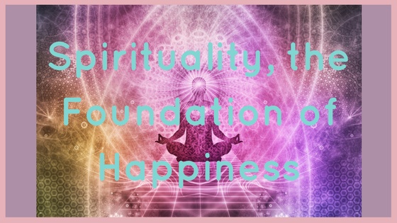 Spirituality, the Foundation of Happiness