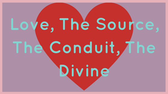 Love, The Source, The Conduit, The Divine