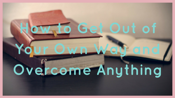 How to Get Out of Your Own Way